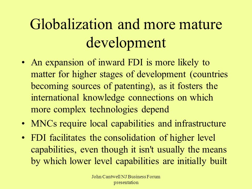 Globalization and more mature development An expansion of inward FDI is more likely to matter for higher stages of development (countries becoming sources of patenting), as it fosters the international knowledge connections on which more complex technologies depend MNCs require local capabilities and infrastructure FDI facilitates the consolidation of higher level capabilities, even though it isn t usually the means by which lower level capabilities are initially built John Cantwell NJ Business Forum presentation
