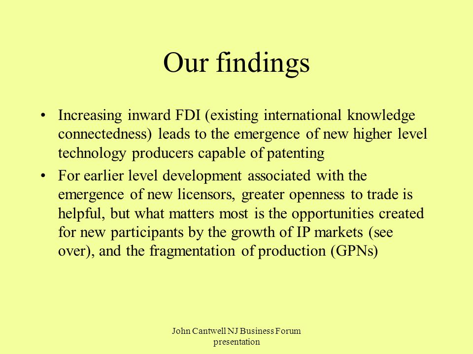 Our findings Increasing inward FDI (existing international knowledge connectedness) leads to the emergence of new higher level technology producers capable of patenting For earlier level development associated with the emergence of new licensors, greater openness to trade is helpful, but what matters most is the opportunities created for new participants by the growth of IP markets (see over), and the fragmentation of production (GPNs) John Cantwell NJ Business Forum presentation