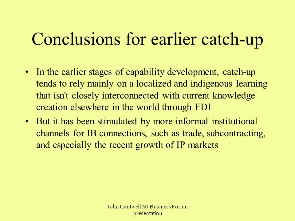 Conclusions for earlier catch-up In the earlier stages of capability development, catch-up tends to rely mainly on a localized and indigenous learning that isn t closely interconnected with current knowledge creation elsewhere in the world through FDI But it has been stimulated by more informal institutional channels for IB connections, such as trade, subcontracting, and especially the recent growth of IP markets John Cantwell NJ Business Forum presentation
