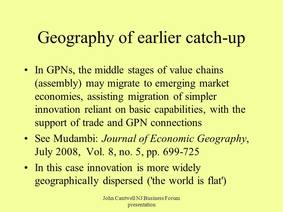 Geography of earlier catch-up In GPNs, the middle stages of value chains (assembly) may migrate to emerging market economies, assisting migration of simpler innovation reliant on basic capabilities, with the support of trade and GPN connections See Mudambi: Journal of Economic Geography, July 2008, Vol.