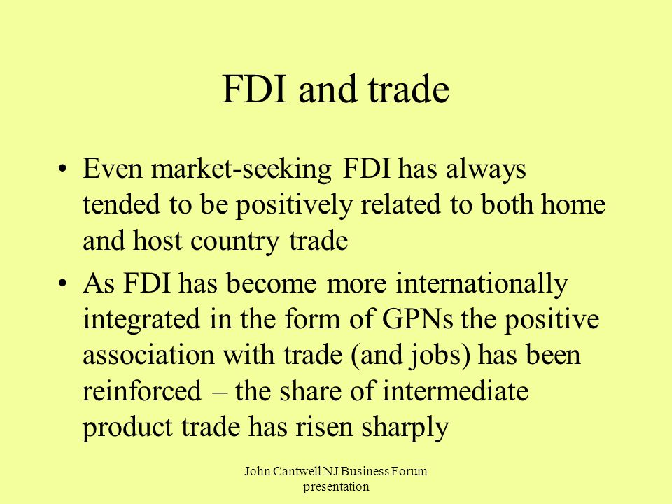 FDI and trade Even market-seeking FDI has always tended to be positively related to both home and host country trade As FDI has become more internationally integrated in the form of GPNs the positive association with trade (and jobs) has been reinforced – the share of intermediate product trade has risen sharply John Cantwell NJ Business Forum presentation