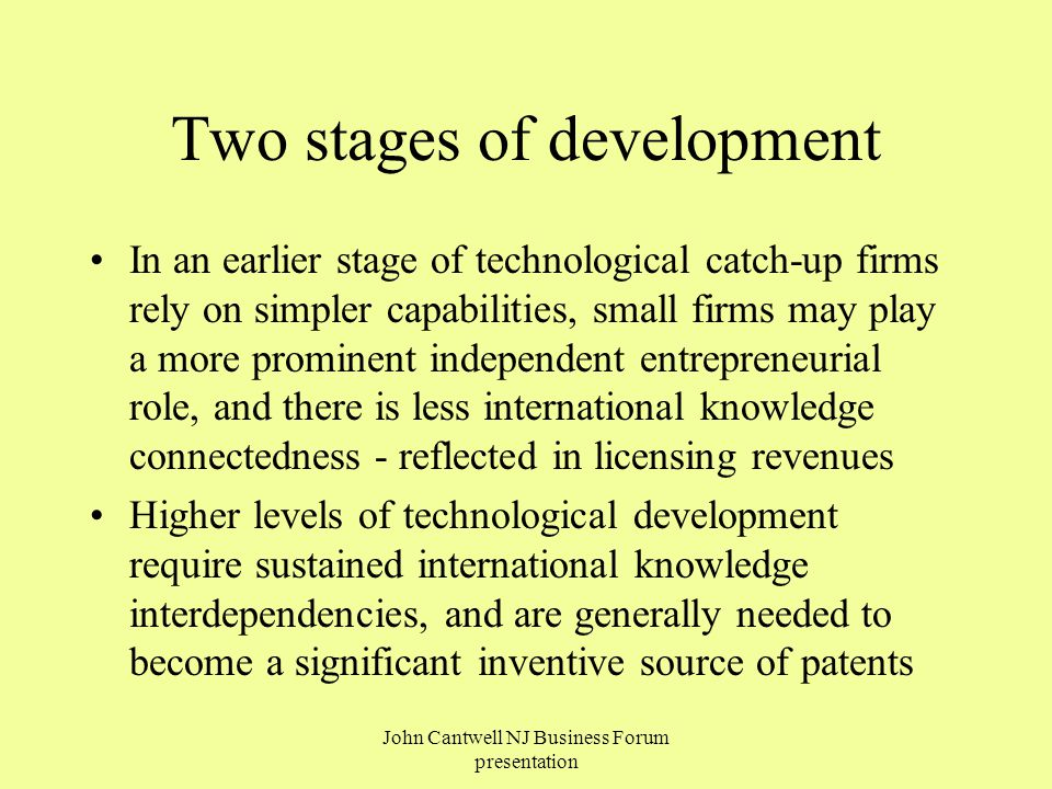 Two stages of development In an earlier stage of technological catch-up firms rely on simpler capabilities, small firms may play a more prominent independent entrepreneurial role, and there is less international knowledge connectedness - reflected in licensing revenues Higher levels of technological development require sustained international knowledge interdependencies, and are generally needed to become a significant inventive source of patents John Cantwell NJ Business Forum presentation