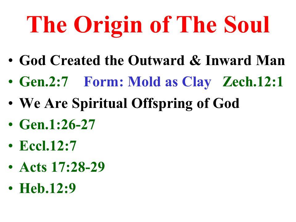 The Origin of The Soul God Created the Outward & Inward Man Gen.2:7 Form: Mold as Clay Zech.12:1 We Are Spiritual Offspring of God Gen.1:26-27 Eccl.12