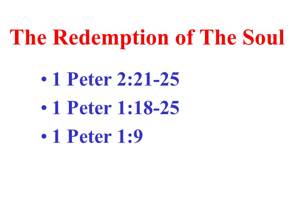 The Redemption of The Soul 1 Peter 2:21-25 1 Peter 1:18-25 1 Peter 1:9