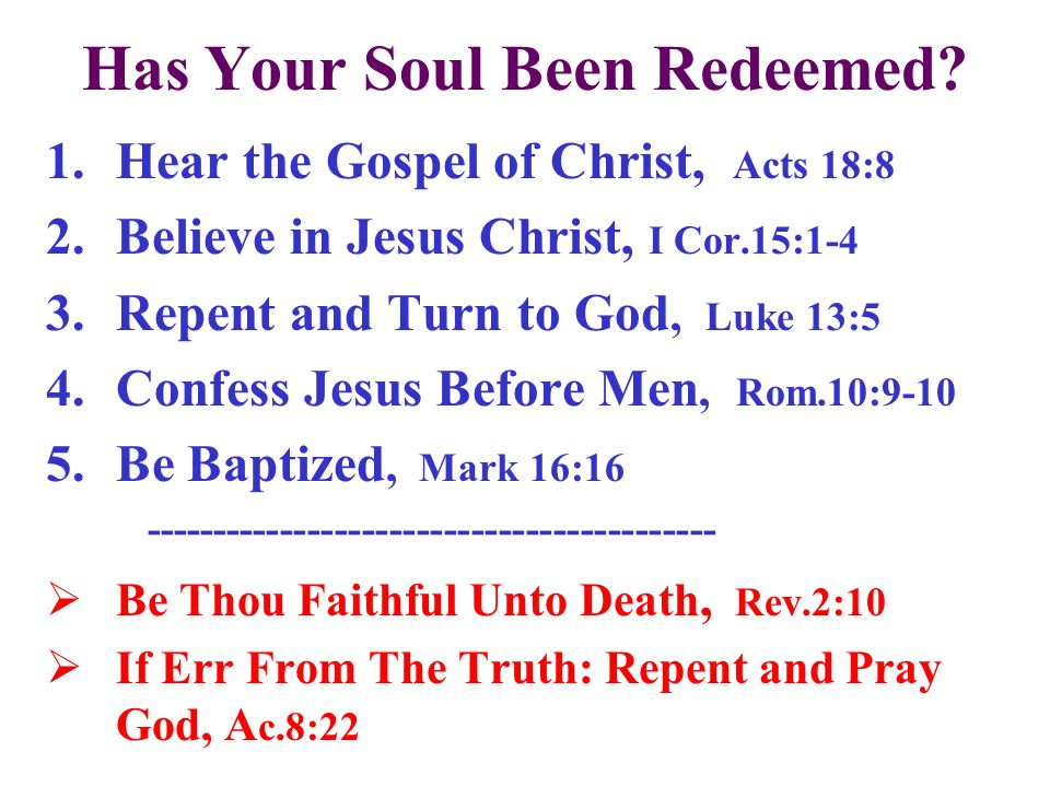 Has Your Soul Been Redeemed? 1.Hear the Gospel of Christ, Acts 18:8 2.Believe in Jesus Christ, I Cor.15:1-4 3.Repent and Turn to God, Luke 13:5 4.Conf