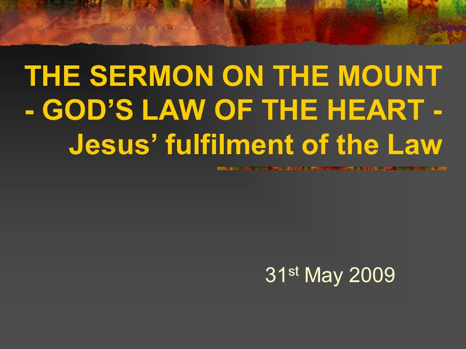 THE SERMON ON THE MOUNT - GOD'S LAW OF THE HEART - Jesus' fulfilment of the Law 31 st May 2009