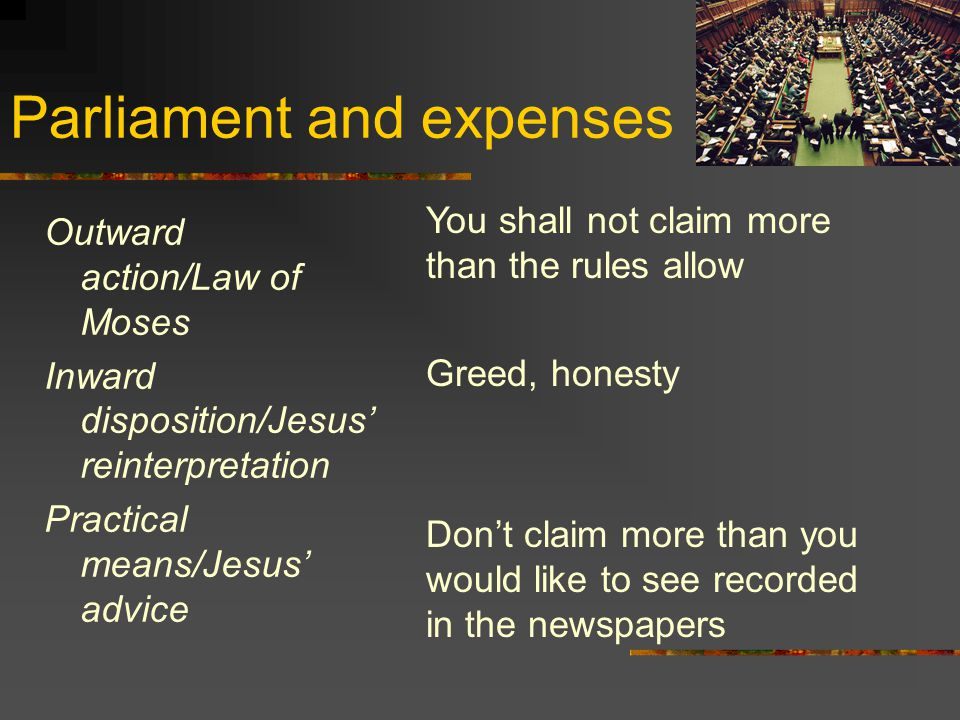Parliament and expenses Outward action/Law of Moses Inward disposition/Jesus' reinterpretation Practical means/Jesus' advice You shall not claim more than the rules allow Greed, honesty Don't claim more than you would like to see recorded in the newspapers