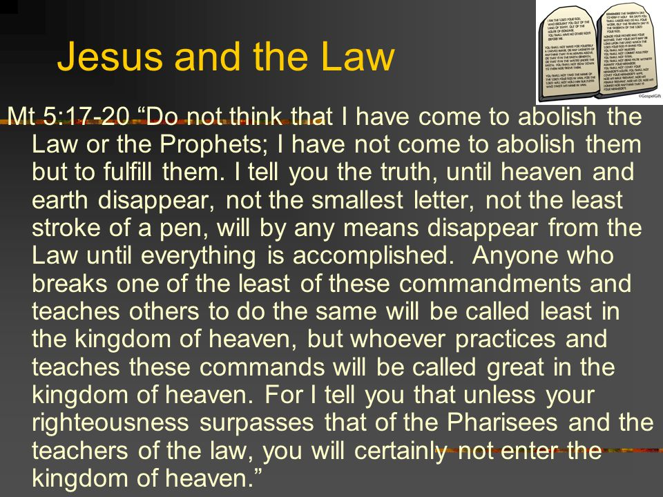 Jesus and the Law Mt 5:17-20 Do not think that I have come to abolish the Law or the Prophets; I have not come to abolish them but to fulfill them.