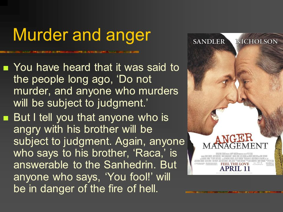 Murder and anger You have heard that it was said to the people long ago, 'Do not murder, and anyone who murders will be subject to judgment.' But I tell you that anyone who is angry with his brother will be subject to judgment.