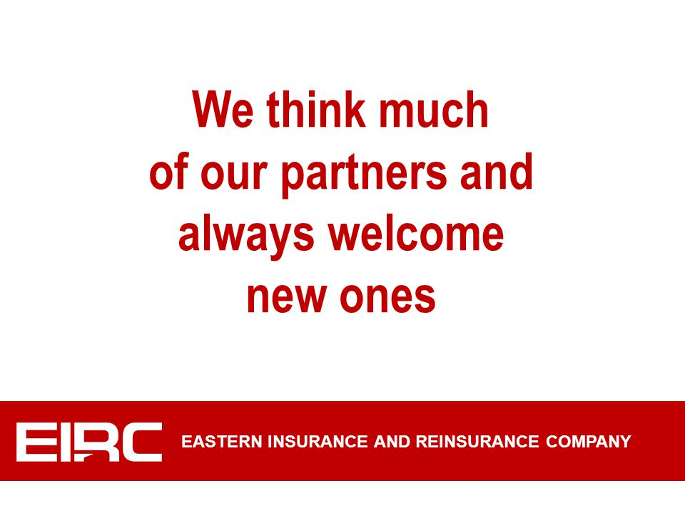 We think much of our partners and always welcome new ones EASTERN INSURANCE AND REINSURANCE COMPANY