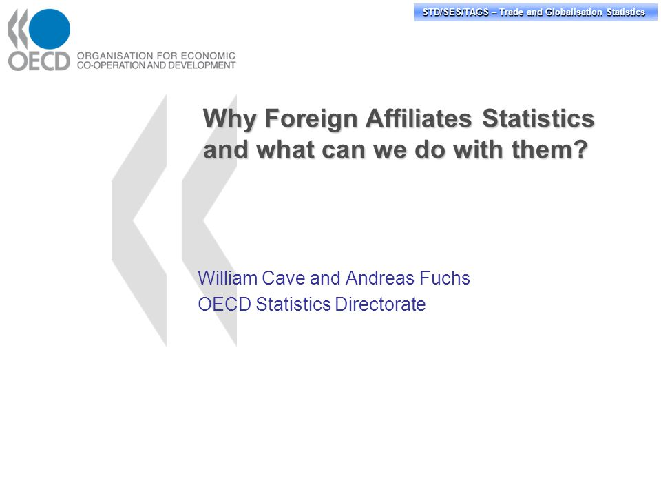 STD/PASS/TAGS – Trade and Globalisation Statistics STD/SES/TAGS – Trade and Globalisation Statistics Other suggested FATS variables of interest Assets financial and non-financial Compensation of employees Net worth Net operating surplus Gross fixed capital formation Taxes on income R&D expenditures Purchases of goods and services (of which local purchases) International intra-firm trade or trade with affiliated parties