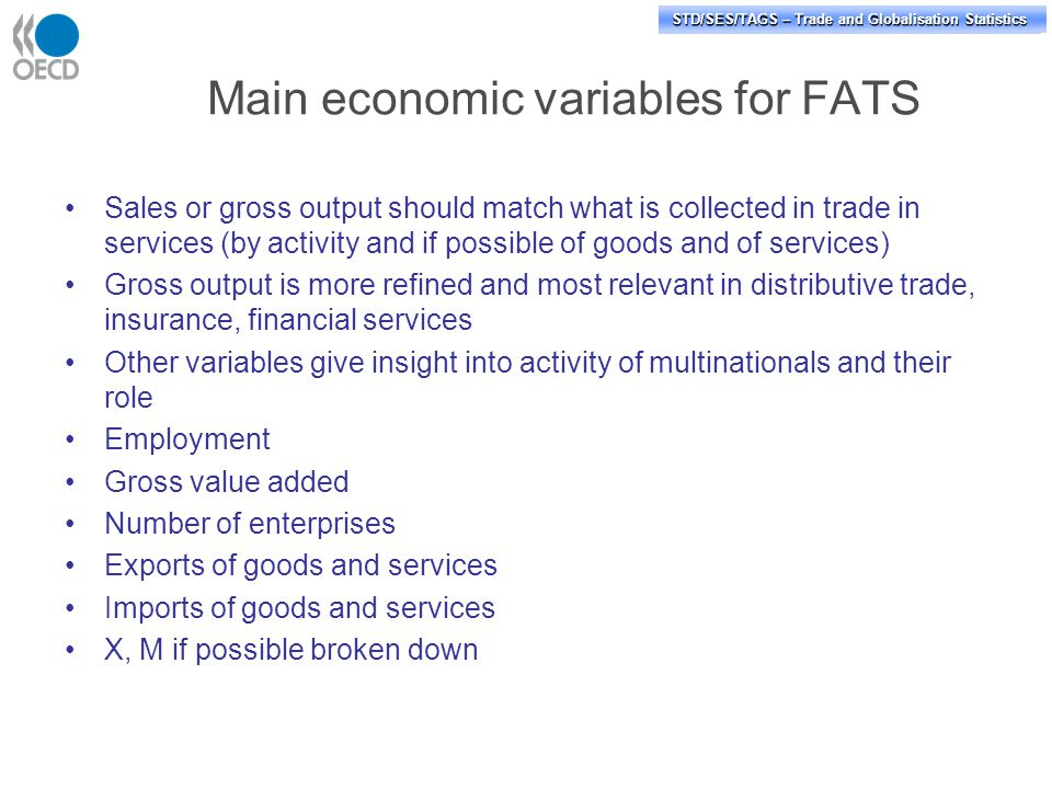 STD/PASS/TAGS – Trade and Globalisation Statistics STD/SES/TAGS – Trade and Globalisation Statistics Main economic variables for FATS Sales or gross output should match what is collected in trade in services (by activity and if possible of goods and of services) Gross output is more refined and most relevant in distributive trade, insurance, financial services Other variables give insight into activity of multinationals and their role Employment Gross value added Number of enterprises Exports of goods and services Imports of goods and services X, M if possible broken down
