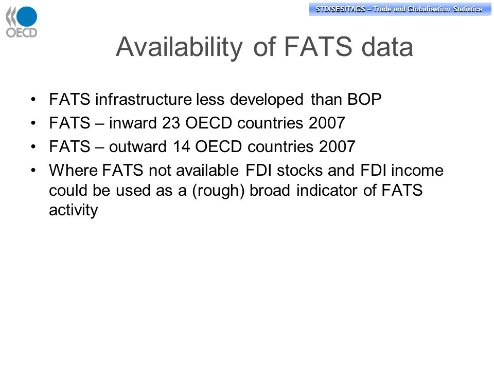 STD/PASS/TAGS – Trade and Globalisation Statistics STD/SES/TAGS – Trade and Globalisation Statistics Availability of FATS data FATS infrastructure less developed than BOP FATS – inward 23 OECD countries 2007 FATS – outward 14 OECD countries 2007 Where FATS not available FDI stocks and FDI income could be used as a (rough) broad indicator of FATS activity