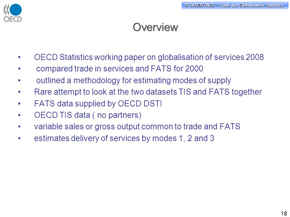 STD/PASS/TAGS – Trade and Globalisation Statistics STD/SES/TAGS – Trade and Globalisation Statistics Overview 18 OECD Statistics working paper on globalisation of services 2008 compared trade in services and FATS for 2000 outlined a methodology for estimating modes of supply Rare attempt to look at the two datasets TIS and FATS together FATS data supplied by OECD DSTI OECD TIS data ( no partners) variable sales or gross output common to trade and FATS estimates delivery of services by modes 1, 2 and 3