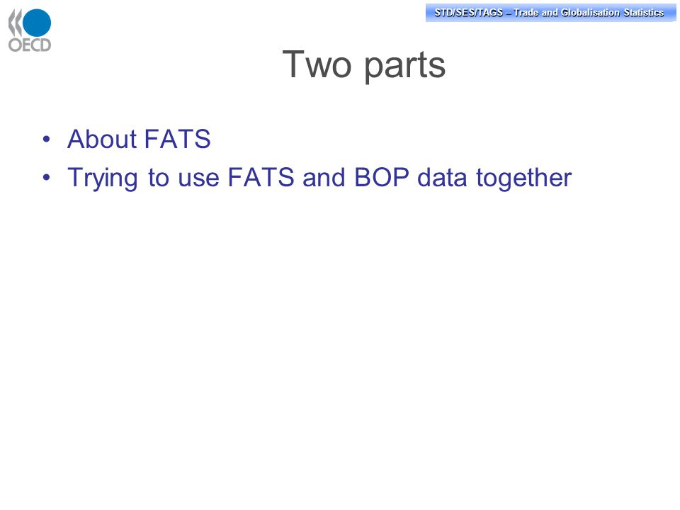 STD/PASS/TAGS – Trade and Globalisation Statistics STD/SES/TAGS – Trade and Globalisation Statistics Two parts About FATS Trying to use FATS and BOP data together