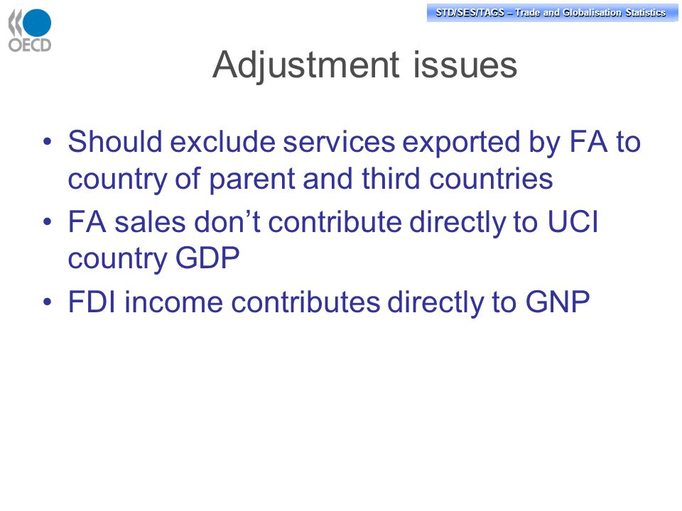 STD/PASS/TAGS – Trade and Globalisation Statistics STD/SES/TAGS – Trade and Globalisation Statistics Adjustment issues Should exclude services exported by FA to country of parent and third countries FA sales don't contribute directly to UCI country GDP FDI income contributes directly to GNP