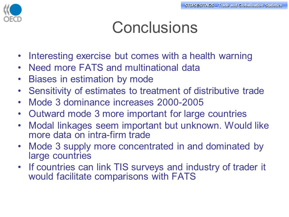 STD/PASS/TAGS – Trade and Globalisation Statistics STD/SES/TAGS – Trade and Globalisation Statistics Conclusions Interesting exercise but comes with a health warning Need more FATS and multinational data Biases in estimation by mode Sensitivity of estimates to treatment of distributive trade Mode 3 dominance increases 2000-2005 Outward mode 3 more important for large countries Modal linkages seem important but unknown.