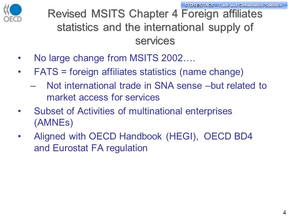 STD/PASS/TAGS – Trade and Globalisation Statistics STD/SES/TAGS – Trade and Globalisation Statistics Revised MSITS Chapter 4 Foreign affiliates statistics and the international supply of services 4 No large change from MSITS 2002….