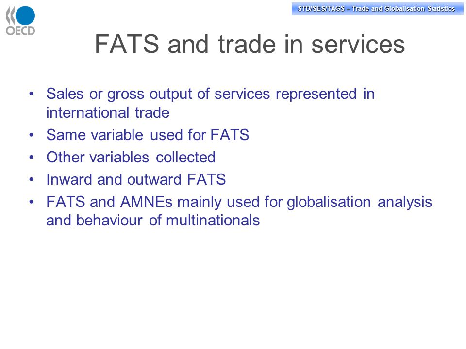 STD/PASS/TAGS – Trade and Globalisation Statistics STD/SES/TAGS – Trade and Globalisation Statistics FATS and trade in services Sales or gross output of services represented in international trade Same variable used for FATS Other variables collected Inward and outward FATS FATS and AMNEs mainly used for globalisation analysis and behaviour of multinationals