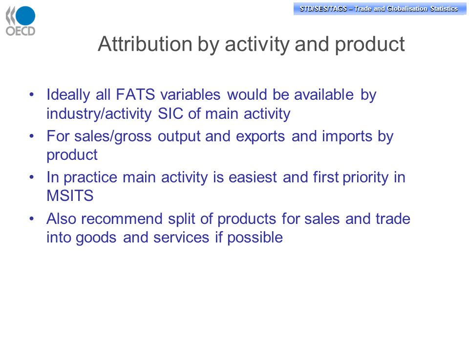 STD/PASS/TAGS – Trade and Globalisation Statistics STD/SES/TAGS – Trade and Globalisation Statistics Attribution by activity and product Ideally all FATS variables would be available by industry/activity SIC of main activity For sales/gross output and exports and imports by product In practice main activity is easiest and first priority in MSITS Also recommend split of products for sales and trade into goods and services if possible