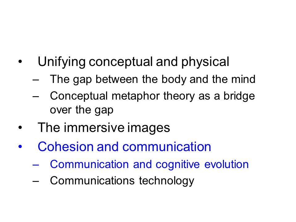 Unifying conceptual and physical –The gap between the body and the mind –Conceptual metaphor theory as a bridge over the gap The immersive images Cohesion and communication –Communication and cognitive evolution –Communications technology