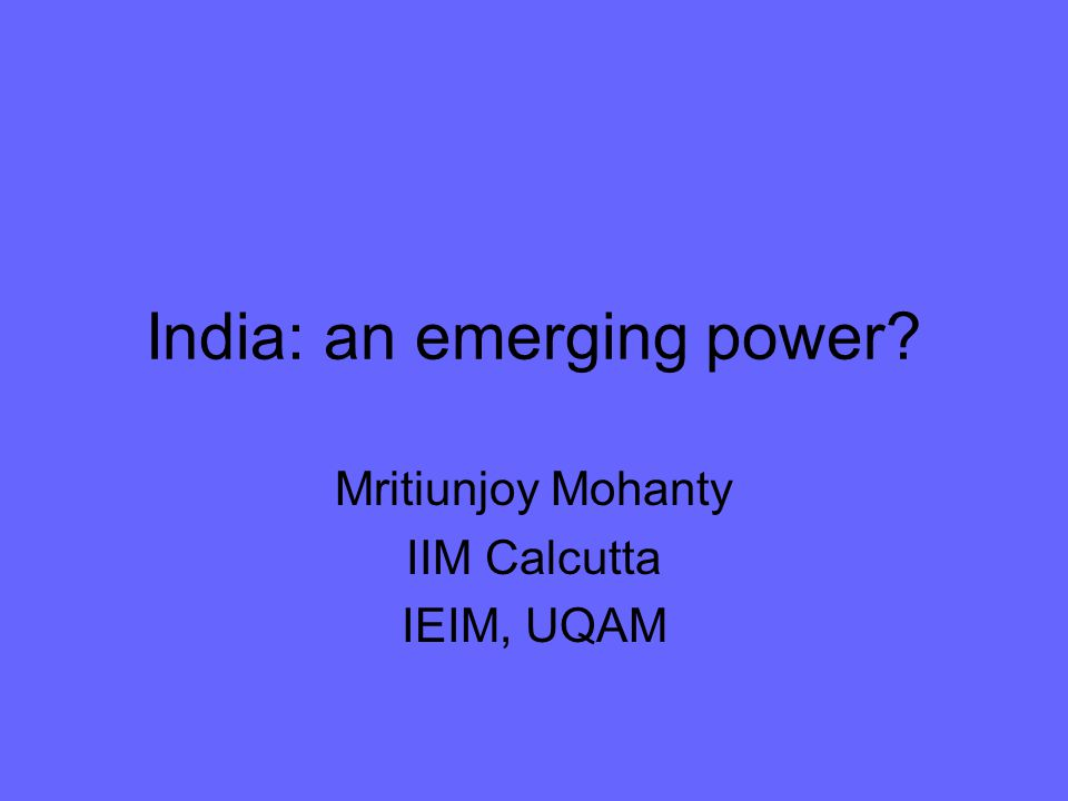 India: an emerging power Mritiunjoy Mohanty IIM Calcutta IEIM, UQAM