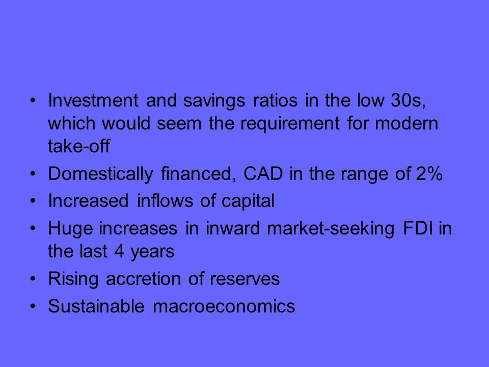 Investment and savings ratios in the low 30s, which would seem the requirement for modern take-off Domestically financed, CAD in the range of 2% Increased inflows of capital Huge increases in inward market-seeking FDI in the last 4 years Rising accretion of reserves Sustainable macroeconomics