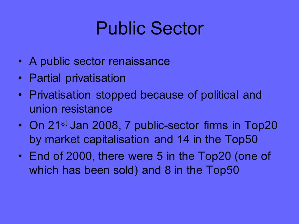 Public Sector A public sector renaissance Partial privatisation Privatisation stopped because of political and union resistance On 21 st Jan 2008, 7 public-sector firms in Top20 by market capitalisation and 14 in the Top50 End of 2000, there were 5 in the Top20 (one of which has been sold) and 8 in the Top50