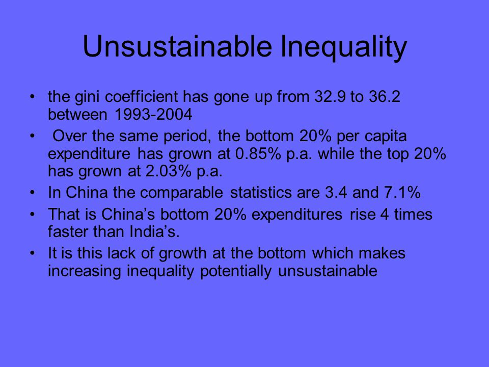 Unsustainable Inequality the gini coefficient has gone up from 32.9 to 36.2 between 1993-2004 Over the same period, the bottom 20% per capita expenditure has grown at 0.85% p.a.