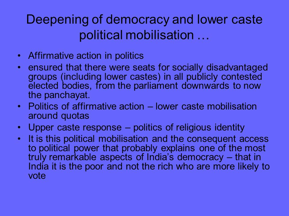 Deepening of democracy and lower caste political mobilisation … Affirmative action in politics ensured that there were seats for socially disadvantaged groups (including lower castes) in all publicly contested elected bodies, from the parliament downwards to now the panchayat.