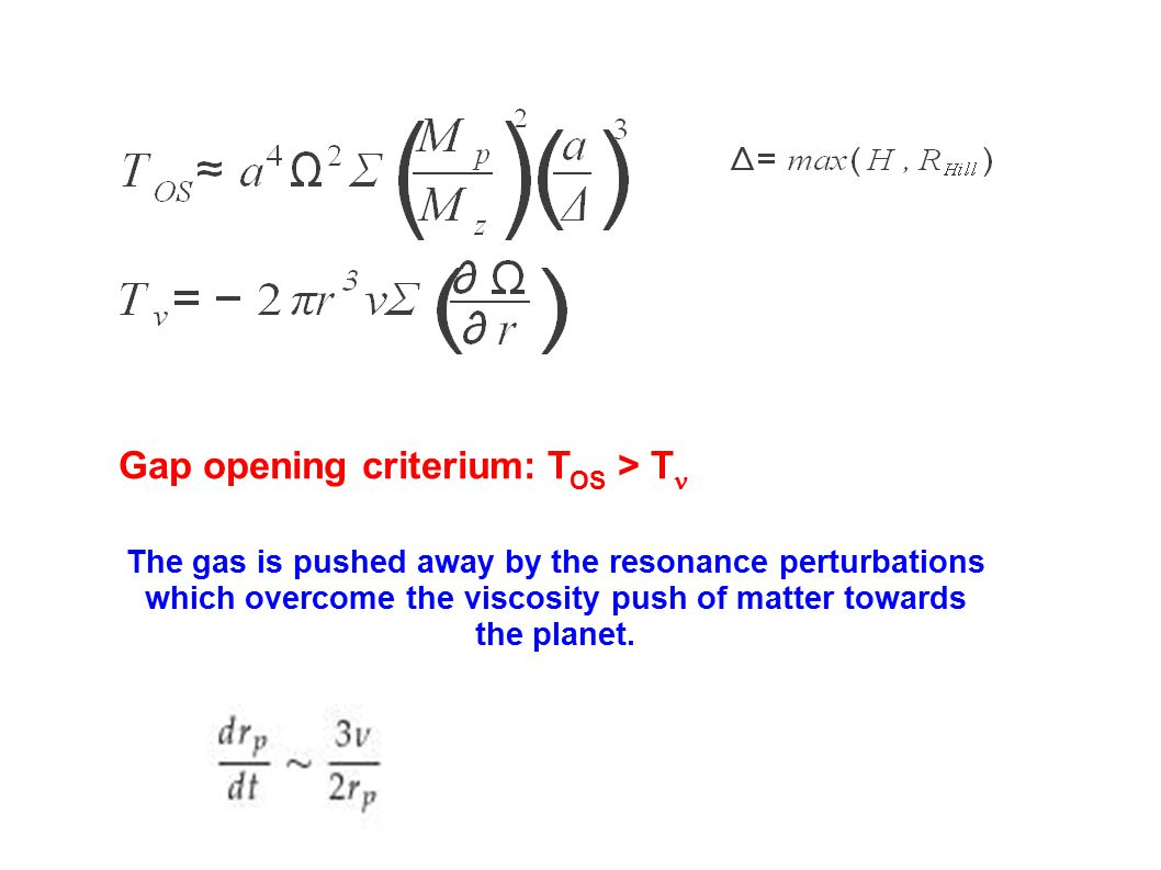 Gap opening criterium: T OS > T The gas is pushed away by the resonance perturbations which overcome the viscosity push of matter towards the planet.