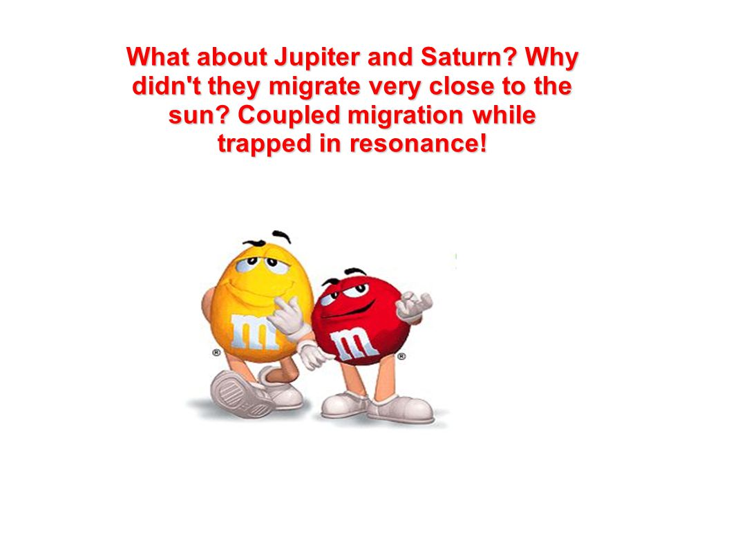 What about Jupiter and Saturn? Why didn't they migrate very close to the sun? Coupled migration while trapped in resonance!