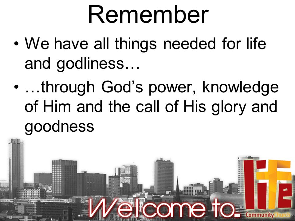 Remember We have all things needed for life and godliness… …through God's power, knowledge of Him and the call of His glory and goodness