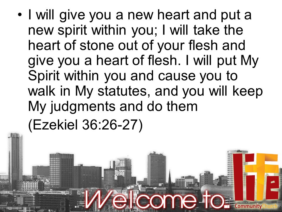 I will give you a new heart and put a new spirit within you; I will take the heart of stone out of your flesh and give you a heart of flesh.