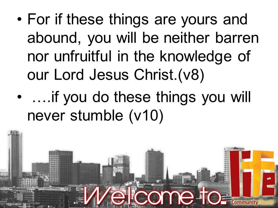 For if these things are yours and abound, you will be neither barren nor unfruitful in the knowledge of our Lord Jesus Christ.(v8) ….if you do these things you will never stumble (v10)