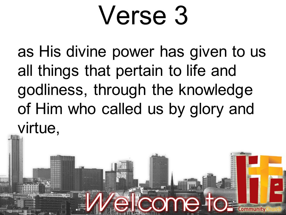 Verse 3 as His divine power has given to us all things that pertain to life and godliness, through the knowledge of Him who called us by glory and virtue,