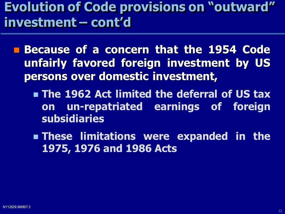 12 NY12529:385927.2 Evolution of Code provisions on outward investment – cont'd Because of a concern that the 1954 Code unfairly favored foreign investment by US persons over domestic investment, Because of a concern that the 1954 Code unfairly favored foreign investment by US persons over domestic investment, The 1962 Act limited the deferral of US tax on un-repatriated earnings of foreign subsidiaries These limitations were expanded in the 1975, 1976 and 1986 Acts