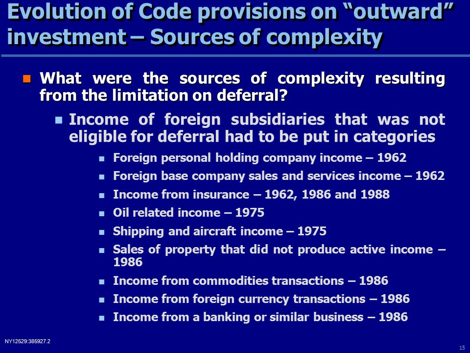 15 NY12529:385927.2 Evolution of Code provisions on outward investment – Sources of complexity What were the sources of complexity resulting from the limitation on deferral.