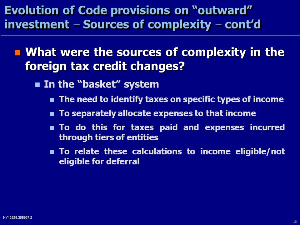 18 NY12529:385927.2 Evolution of Code provisions on outward investment – Sources of complexity – cont'd What were the sources of complexity in the foreign tax credit changes.