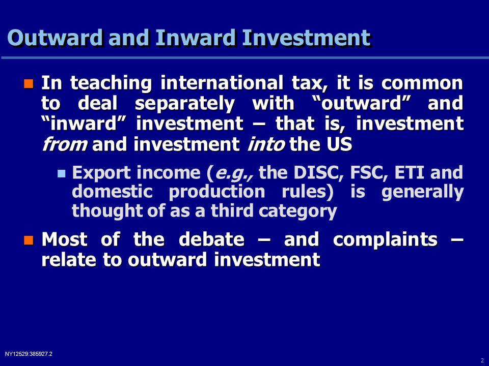 2 NY12529:385927.2 Outward and Inward Investment In teaching international tax, it is common to deal separately with outward and inward investment – that is, investment from and investment into the US In teaching international tax, it is common to deal separately with outward and inward investment – that is, investment from and investment into the US Export income (e.g., the DISC, FSC, ETI and domestic production rules) is generally thought of as a third category Most of the debate – and complaints – relate to outward investment Most of the debate – and complaints – relate to outward investment