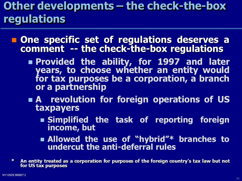 21 NY12529:385927.2 Other developments – the check-the-box regulations One specific set of regulations deserves a comment -- the check-the-box regulations One specific set of regulations deserves a comment -- the check-the-box regulations Provided the ability, for 1997 and later years, to choose whether an entity would for tax purposes be a corporation, a branch or a partnership A revolution for foreign operations of US taxpayers Simplified the task of reporting foreign income, but Allowed the use of hybrid * branches to undercut the anti-deferral rules *An entity treated as a corporation for purposes of the foreign country's tax law but not for US tax purposes