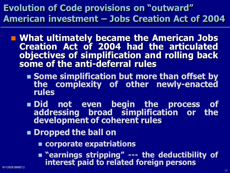 22 NY12529:385927.2 Evolution of Code provisions on outward American investment – Jobs Creation Act of 2004 What ultimately became the American Jobs Creation Act of 2004 had the articulated objectives of simplification and rolling back some of the anti-deferral rules What ultimately became the American Jobs Creation Act of 2004 had the articulated objectives of simplification and rolling back some of the anti-deferral rules Some simplification but more than offset by the complexity of other newly-enacted rules Did not even begin the process of addressing broad simplification or the development of coherent rules Dropped the ball on corporate expatriations earnings stripping --- the deductibility of interest paid to related foreign persons