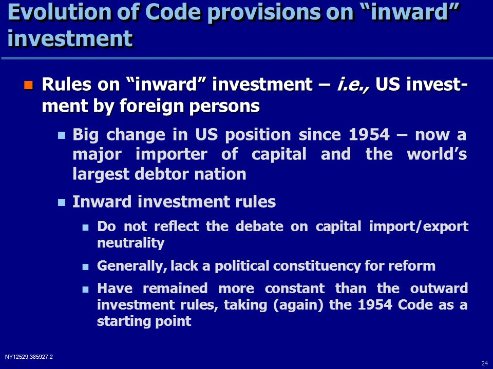 24 NY12529:385927.2 Evolution of Code provisions on inward investment Rules on inward investment – i.e., US invest- ment by foreign persons Rules on inward investment – i.e., US invest- ment by foreign persons Big change in US position since 1954 – now a major importer of capital and the world's largest debtor nation Inward investment rules Do not reflect the debate on capital import/export neutrality Generally, lack a political constituency for reform Have remained more constant than the outward investment rules, taking (again) the 1954 Code as a starting point