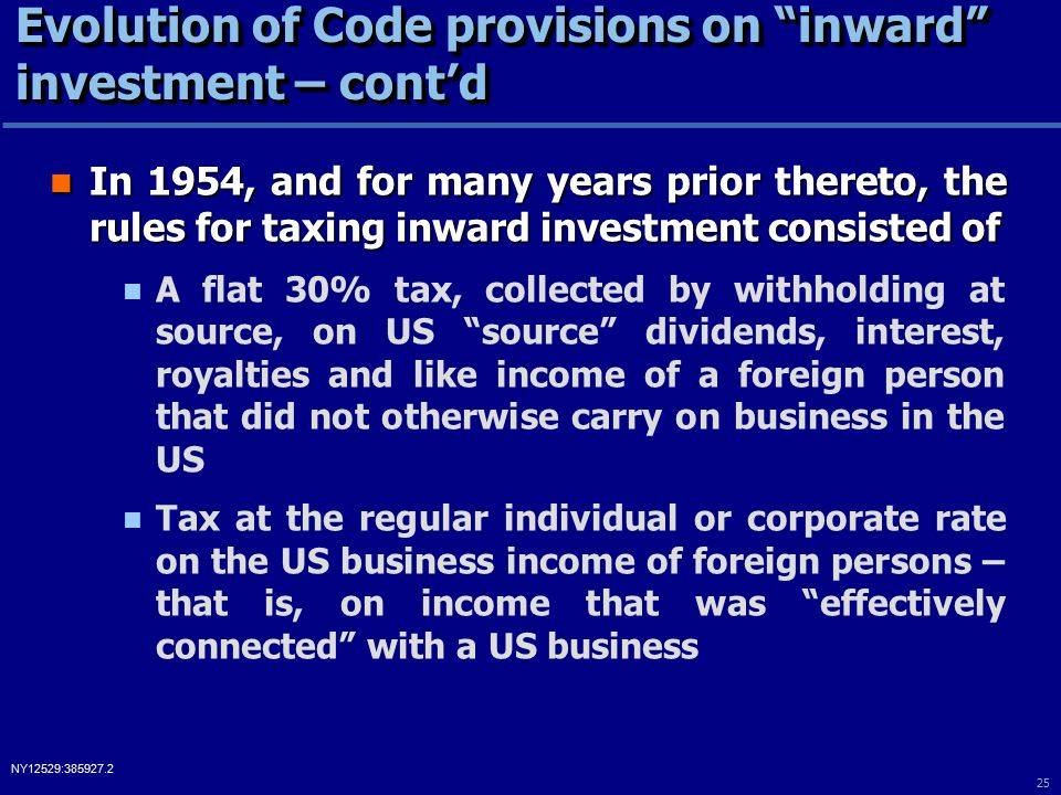 25 NY12529:385927.2 Evolution of Code provisions on inward investment – cont'd In 1954, and for many years prior thereto, the rules for taxing inward investment consisted of In 1954, and for many years prior thereto, the rules for taxing inward investment consisted of A flat 30% tax, collected by withholding at source, on US source dividends, interest, royalties and like income of a foreign person that did not otherwise carry on business in the US Tax at the regular individual or corporate rate on the US business income of foreign persons – that is, on income that was effectively connected with a US business