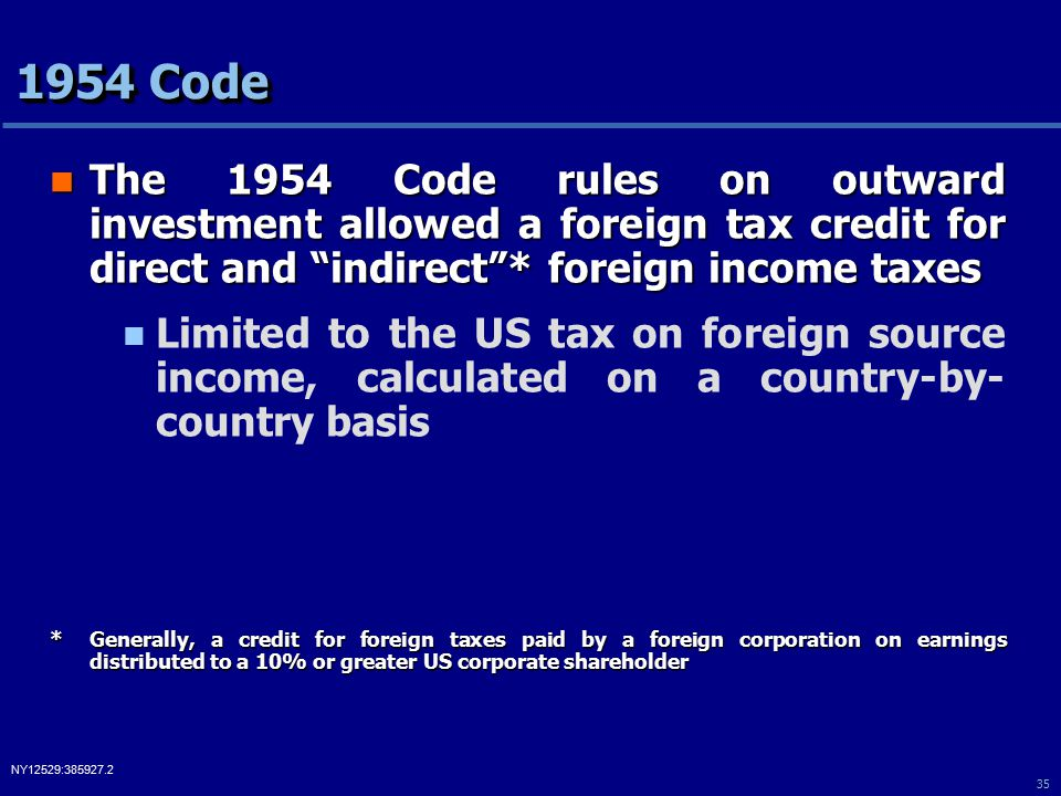 35 NY12529:385927.2 1954 Code The 1954 Code rules on outward investment allowed a foreign tax credit for direct and indirect * foreign income taxes The 1954 Code rules on outward investment allowed a foreign tax credit for direct and indirect * foreign income taxes Limited to the US tax on foreign source income, calculated on a country-by- country basis *Generally, a credit for foreign taxes paid by a foreign corporation on earnings distributed to a 10% or greater US corporate shareholder