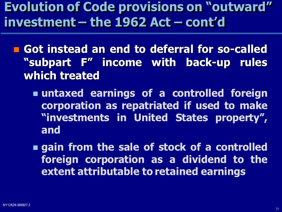 39 NY12529:385927.2 Evolution of Code provisions on outward investment – the 1962 Act – cont'd Got instead an end to deferral for so-called subpart F income with back-up rules which treated Got instead an end to deferral for so-called subpart F income with back-up rules which treated untaxed earnings of a controlled foreign corporation as repatriated if used to make investments in United States property , and gain from the sale of stock of a controlled foreign corporation as a dividend to the extent attributable to retained earnings