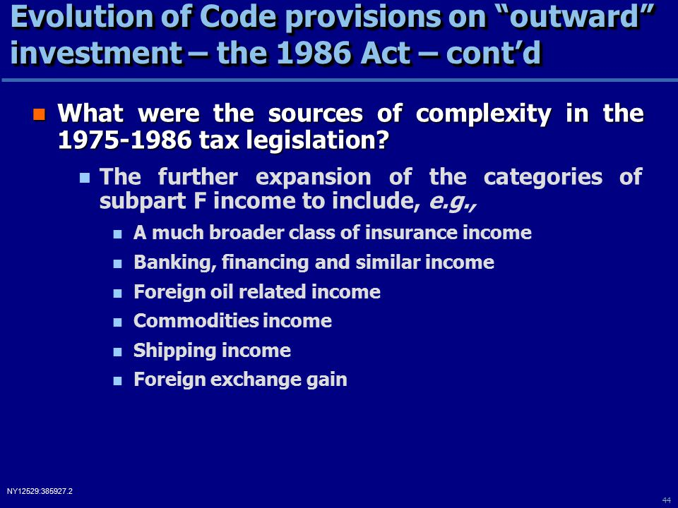 44 NY12529:385927.2 Evolution of Code provisions on outward investment – the 1986 Act – cont'd What were the sources of complexity in the 1975-1986 tax legislation.