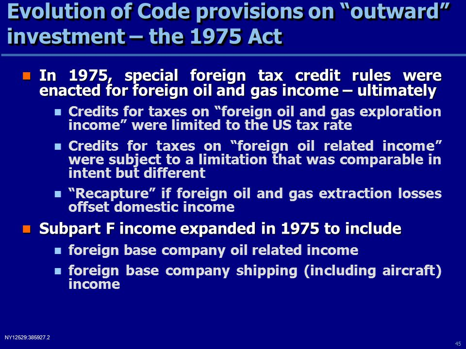 45 NY12529:385927.2 Evolution of Code provisions on outward investment – the 1975 Act In 1975, special foreign tax credit rules were enacted for foreign oil and gas income – ultimately In 1975, special foreign tax credit rules were enacted for foreign oil and gas income – ultimately Credits for taxes on foreign oil and gas exploration income were limited to the US tax rate Credits for taxes on foreign oil related income were subject to a limitation that was comparable in intent but different Recapture if foreign oil and gas extraction losses offset domestic income Subpart F income expanded in 1975 to include Subpart F income expanded in 1975 to include foreign base company oil related income foreign base company shipping (including aircraft) income