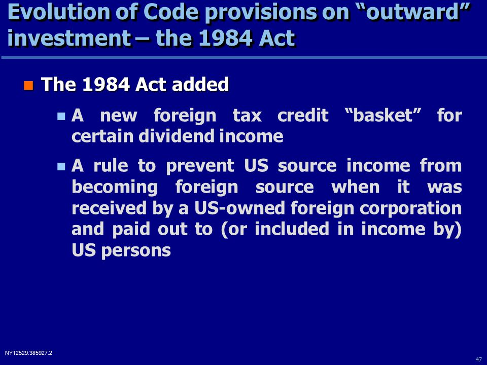 47 NY12529:385927.2 Evolution of Code provisions on outward investment – the 1984 Act The 1984 Act added The 1984 Act added A new foreign tax credit basket for certain dividend income A rule to prevent US source income from becoming foreign source when it was received by a US-owned foreign corporation and paid out to (or included in income by) US persons