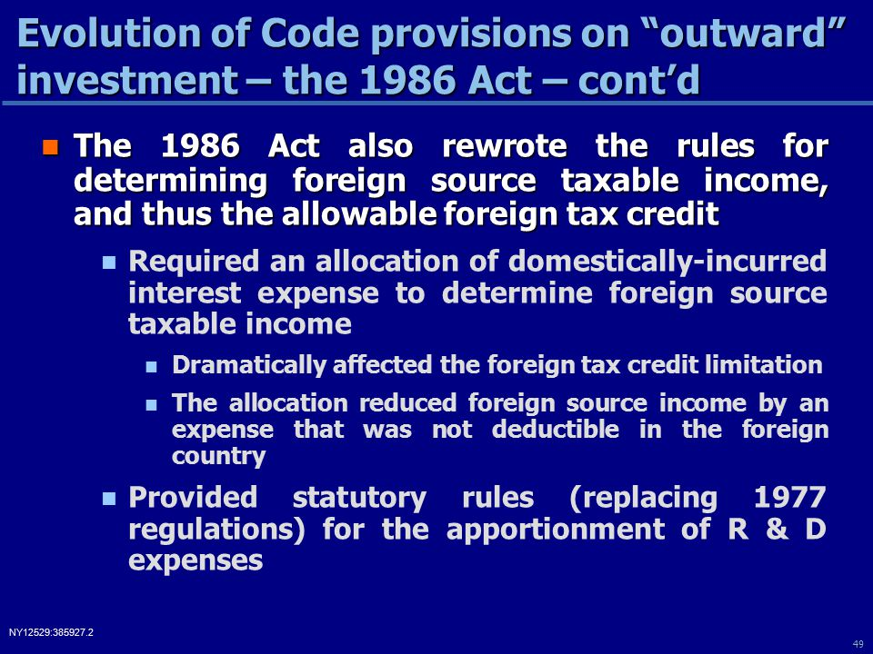 49 NY12529:385927.2 The 1986 Act also rewrote the rules for determining foreign source taxable income, and thus the allowable foreign tax credit The 1986 Act also rewrote the rules for determining foreign source taxable income, and thus the allowable foreign tax credit Required an allocation of domestically-incurred interest expense to determine foreign source taxable income Dramatically affected the foreign tax credit limitation The allocation reduced foreign source income by an expense that was not deductible in the foreign country Provided statutory rules (replacing 1977 regulations) for the apportionment of R & D expenses Evolution of Code provisions on outward investment – the 1986 Act – cont'd